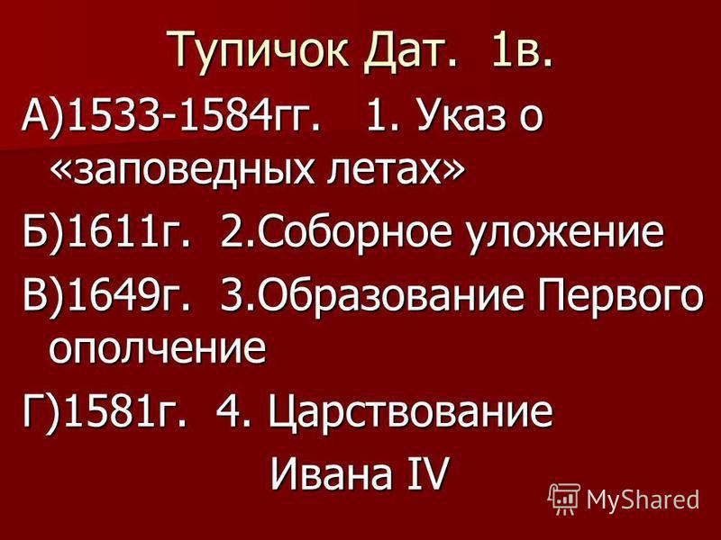Тупичок Дат. 1 в. А)1533-1584 гг. 1. Указ о «заповедных летах» Б)1611 г. 2. Соборное уложение В)1649 г. 3. Образование Первого ополчение Г)1581 г. 4. Царствование Ивана IV Ивана IV