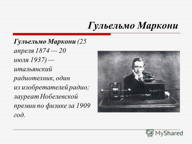 Гульельмо Маркони Гульельмо Маркони (25 апреля 1874 20 июля 1937) итальянский радиотехник, один из изобретателей радио; лауреат Нобелевской премии по физике за 1909 год.