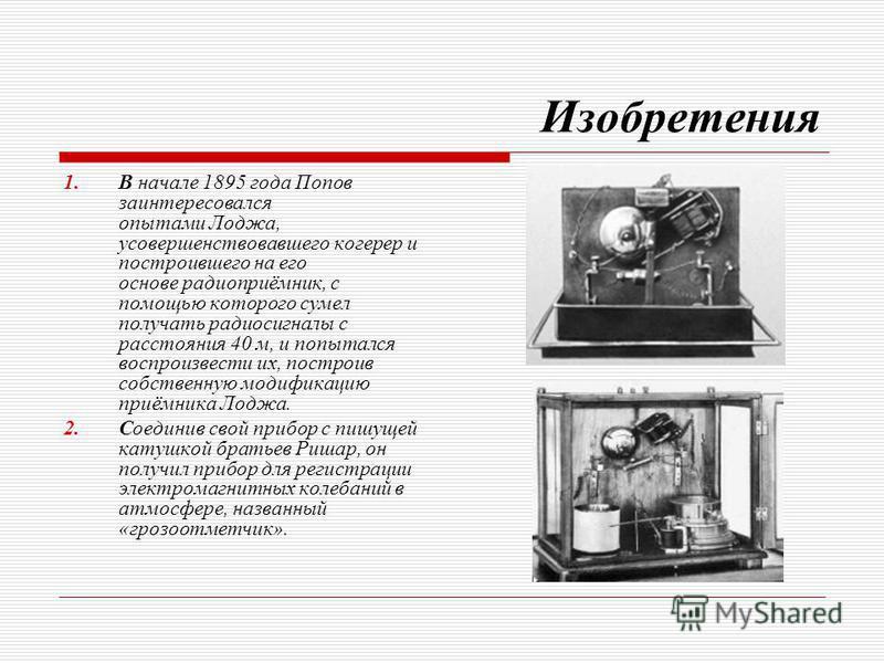 Изобретения 1. В начале 1895 года Попов заинтересовался опытами Лоджа, усовершенствовавшего когерер и построившего на его основе радиоприёмник, с помощью которого сумел получать радиосигналы с расстояния 40 м, и попытался воспроизвести их, построив с