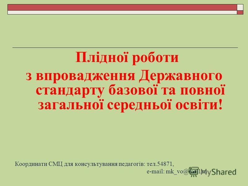 Плідної роботи з впровадження Державного стандарту базової та повної загальної середньої освіти! Координати СМЦ для консультування педагогів: тел.54871, e-mail: mk_vo@mail.ru