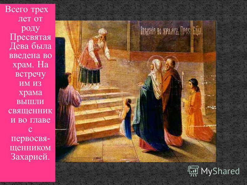 Всего трех лет от роду Пресвятая Дева была введена во храм. На встречу им из храма вышли священник и во главе с первосвященник ом Захарией.