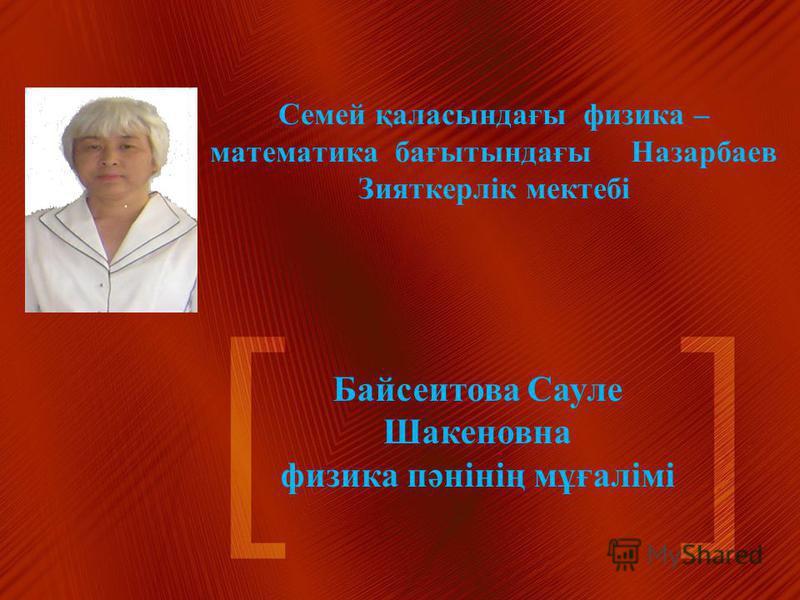 Семей қаласындағы физика – математика бағытындағы Назарбаев Зияткерлік мектебі Байсеитова Сауле Шакеновна физика пәнінің мұғалімі