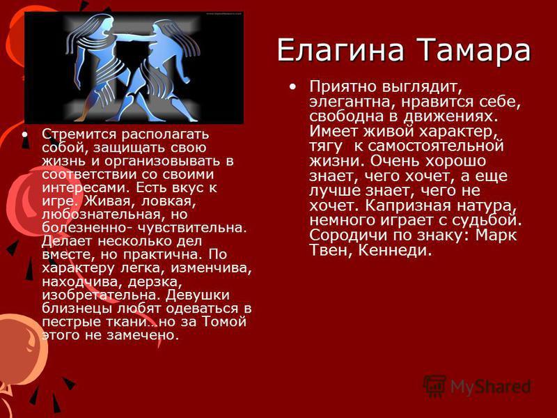 Елагина Тамара Стремится располагать собой, защищать свою жизнь и организовывать в соответствии со своими интересами. Есть вкус к игре. Живая, ловкая, любознательная, но болезненно- чувствительна. Делает несколько дел вместе, но практична. По характе