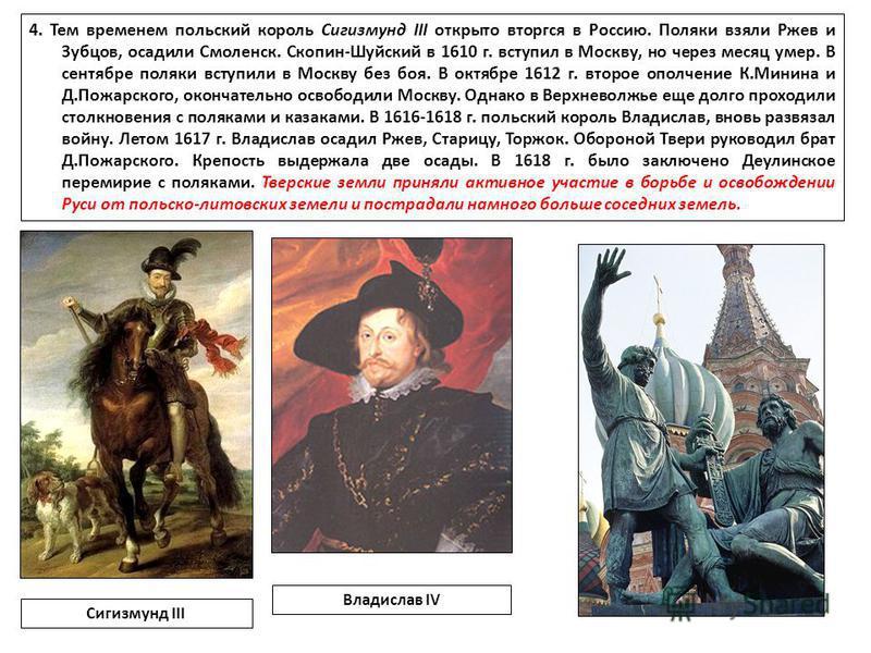 4. Тем временем польский король Сигизмунд III открыто вторгся в Россию. Поляки взяли Ржев и Зубцов, осадили Смоленск. Скопин-Шуйский в 1610 г. вступил в Москву, но через месяц умер. В сентябре поляки вступили в Москву без боя. В октябре 1612 г. второ
