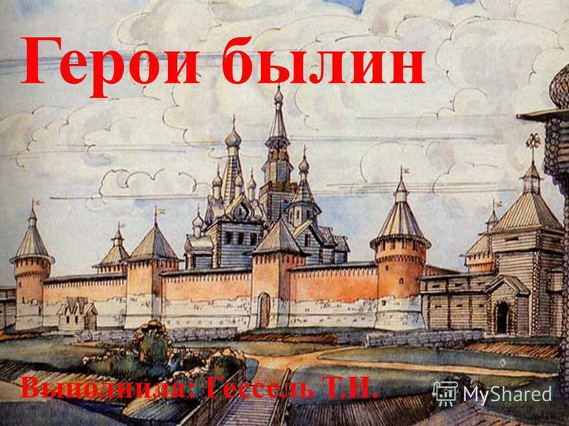 Герои былин Выполнила: Гессель Т.И.