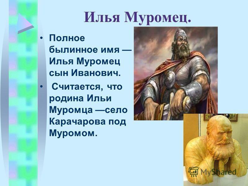 Илья Муромец. Полное былинное имя Илья Муромец сын Иванович. Считается, что родина Ильи Муромца село Карачарова под Муромом.