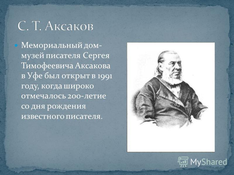 Мемориальный дом- музей писателя Сергея Тимофеевича Аксакова в Уфе был открыт в 1991 году, когда широко отмечалось 200-летие со дня рождения известного писателя.