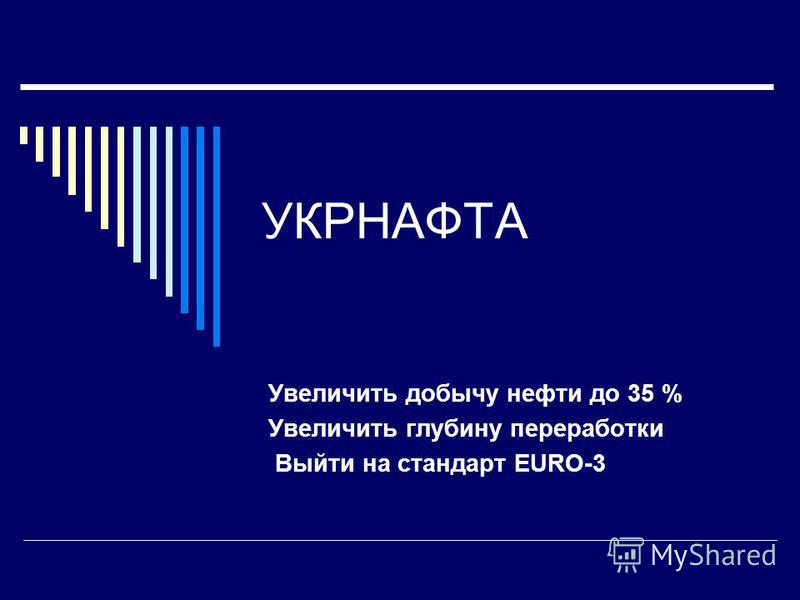 УКРНАФТА Увеличить добычу нефти до 35 % Увеличить глубину переработки Выйти на стандарт EURO-3