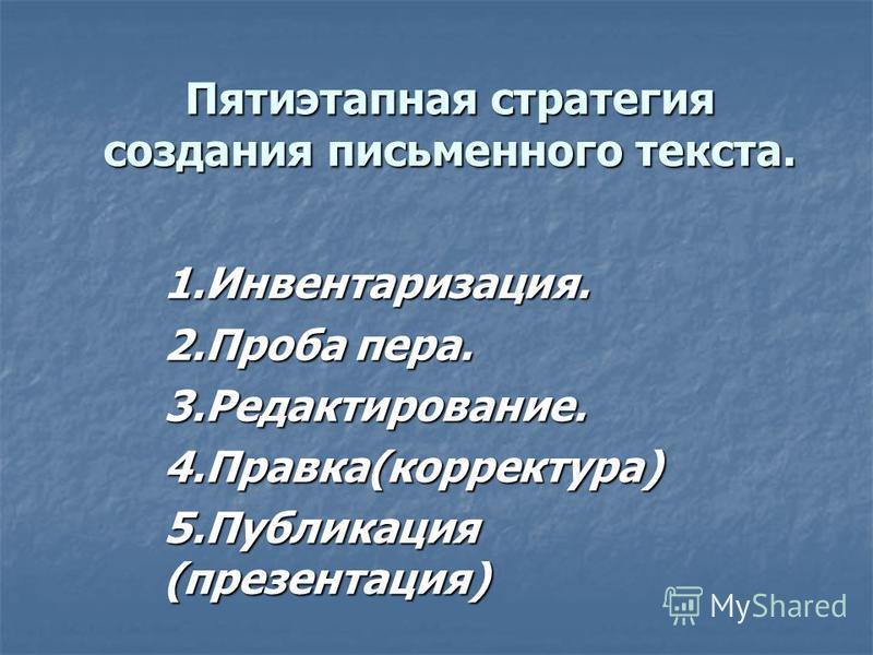 Пятиэтапная стратегия создания письменного текста. 1.Инвентаризация. 2. Проба пера. 3.Редактирование.4.Правка(корректура) 5. Публикация (презентация)