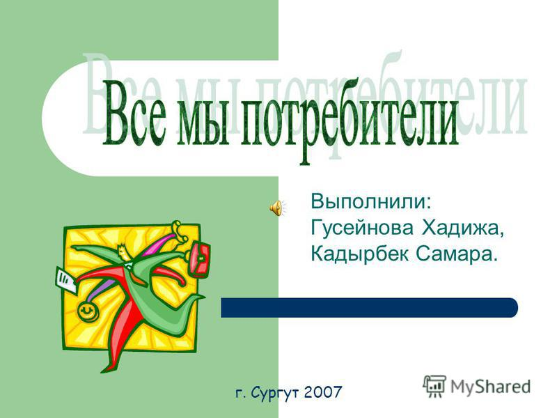 Выполнили: Гусейнова Хадижа, Кадырбек Самара. г. Сургут 2007