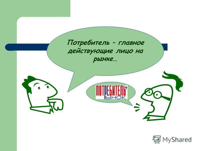 Потребитель – главное действующие лицо на рынке…