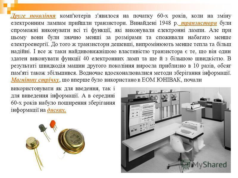 Друге покоління комп'ютерів з'явилося на початку 60-х років, коли на зміну електронним лампам прийшли транзистори. Винайдені 1948 р. транзистори були спроможні виконувати всі ті функції, які виконували електронні лампи. Але при цьому вони були значно