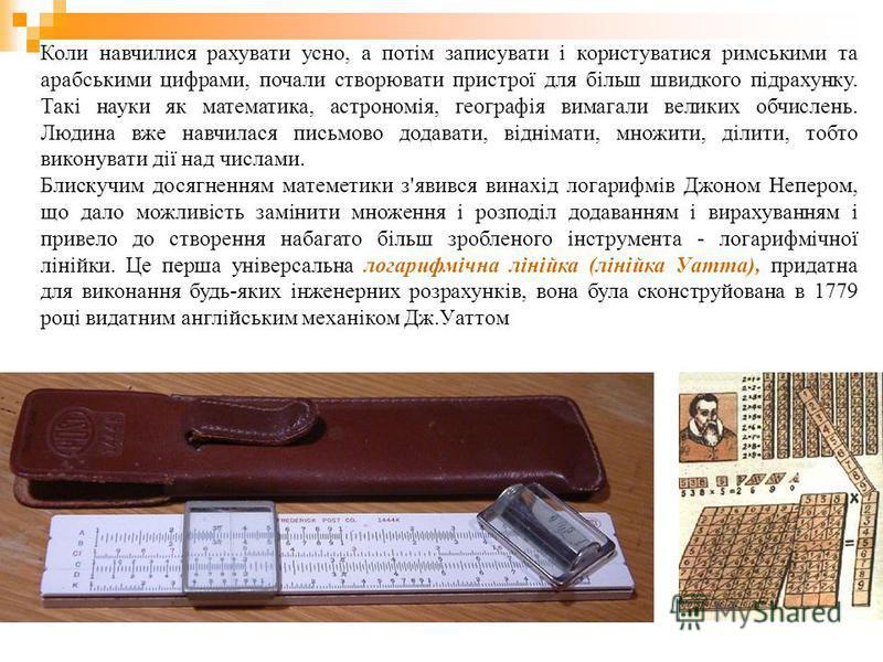 Коли навчилися рахувати усно, а потім записувати і користуватися римськими та арабськими цифрами, почали створювати пристрої для більш швидкого підрахунку. Такі науки як математика, астрономія, географія вимагали великих обчислень. Людина вже навчила