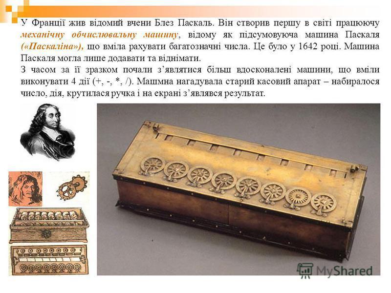 У Франції жив відомий вчени Блез Паскаль. Він створив першу в світі працюючу механічну обчислювальну машину, відому як підсумовуюча машина Паскаля («Паскаліна»), що вміла рахувати багатозначні числа. Це було у 1642 році. Машина Паскаля могла лише до