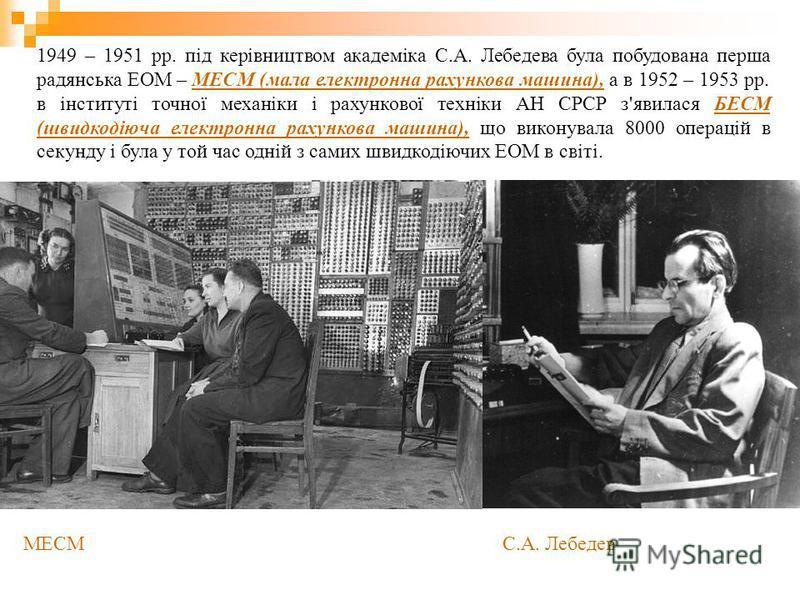 1949 – 1951 рр. під керівництвом академіка С.А. Лебедева була побудована перша радянська ЕОМ – МЕСМ (мала електронна рахункова машина), а в 1952 – 1953 рр. в інституті точної механіки і рахункової техніки АН СРСР з'явилася БЕСМ (швидкодіюча електронн