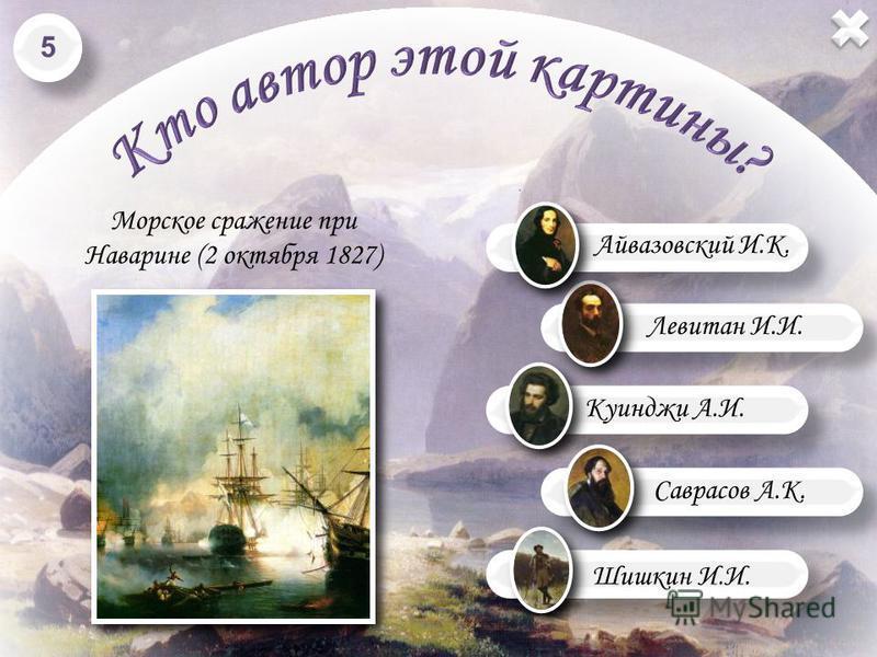 Левитан И.И. Куинджи А.И. Шишкин И.И. Морское сражение при Наварине (2 октября 1827) Саврасов А.К. Айвазовский И.К. 5