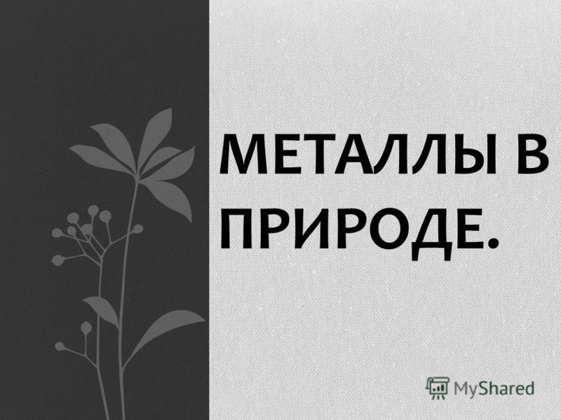 МЕТАЛЛЫ В ПРИРОДЕ.