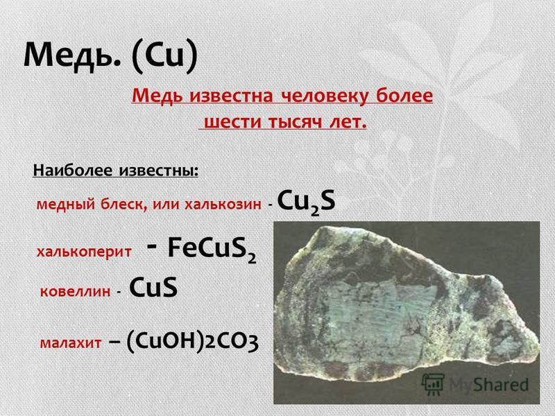 Медь. (Сu) Медь известна человеку более шести тысяч лет. Наиболее известны: медный блеск, или халькозин - Сu 2 S халькопирит - FeCuS 2 ковеллин - CuS малахит – (CuOH)2CO3