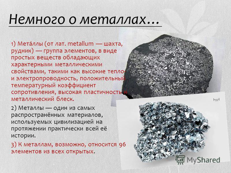Немного о металлах… 1.1) Мета́аллы (от лат. metallum шахта, рудник) группа элементов, в виде простых веществ обладающих характерными металлическими свойствами, такими как высокие тепло- и электропроводность, положительный температурный коэффициент со