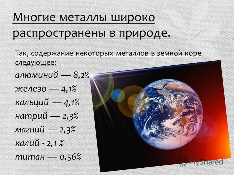 Многие метааллы широко распространены в природе. Так, содержание некоторых металлов в земной коре следующее: алюминий 8,2% железо 4,1% кальций 4,1% натрий 2,3% магний 2,3% калий - 2,1 % титан 0,56%