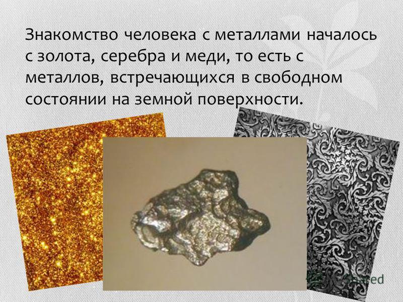 Знакомство человека с металлами началось с золота, серебра и меди, то есть с металлов, встречающихся в свободном состоянии на земной поверхности.