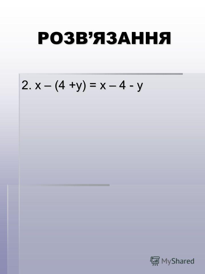 РОЗВЯЗАННЯ 2. х – (4 +у) = х – 4 - у