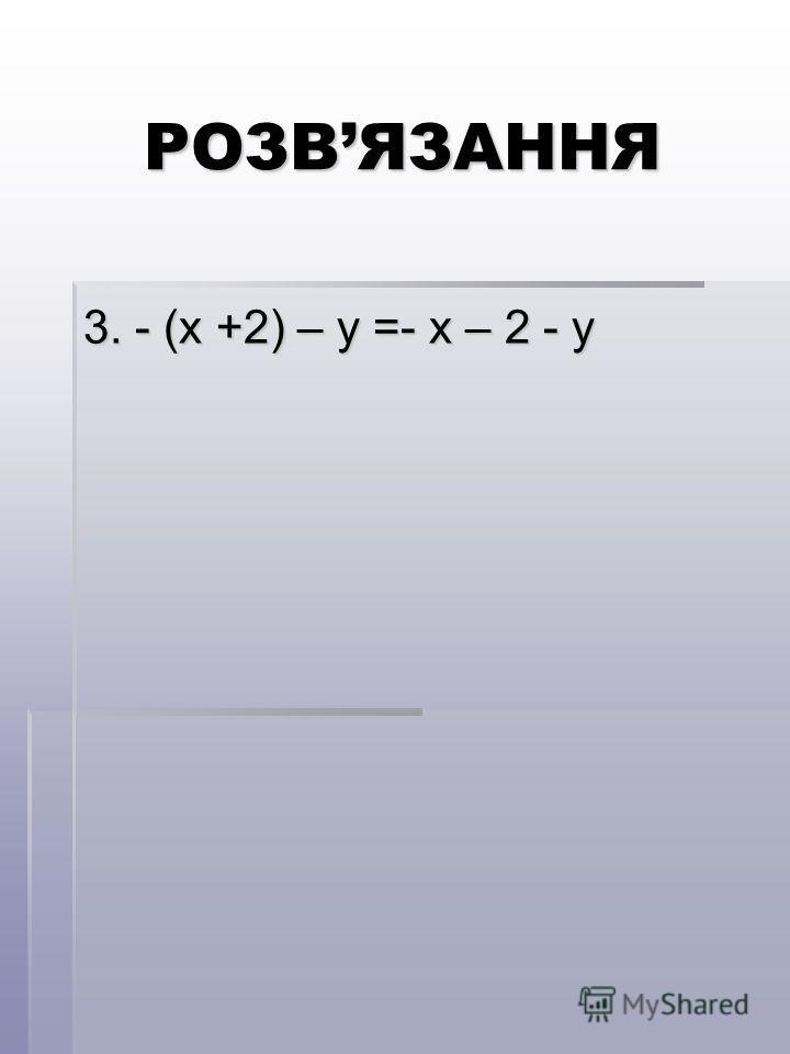 РОЗВЯЗАННЯ 3. - (х +2) – у =- х – 2 - у