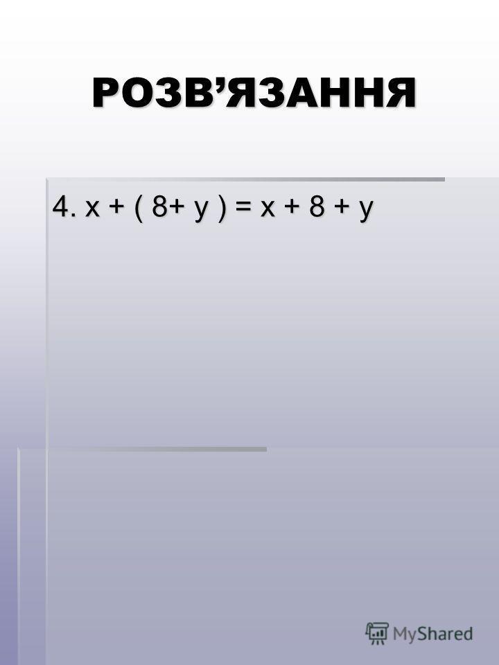 РОЗВЯЗАННЯ 4. х + ( 8+ у ) = х + 8 + у