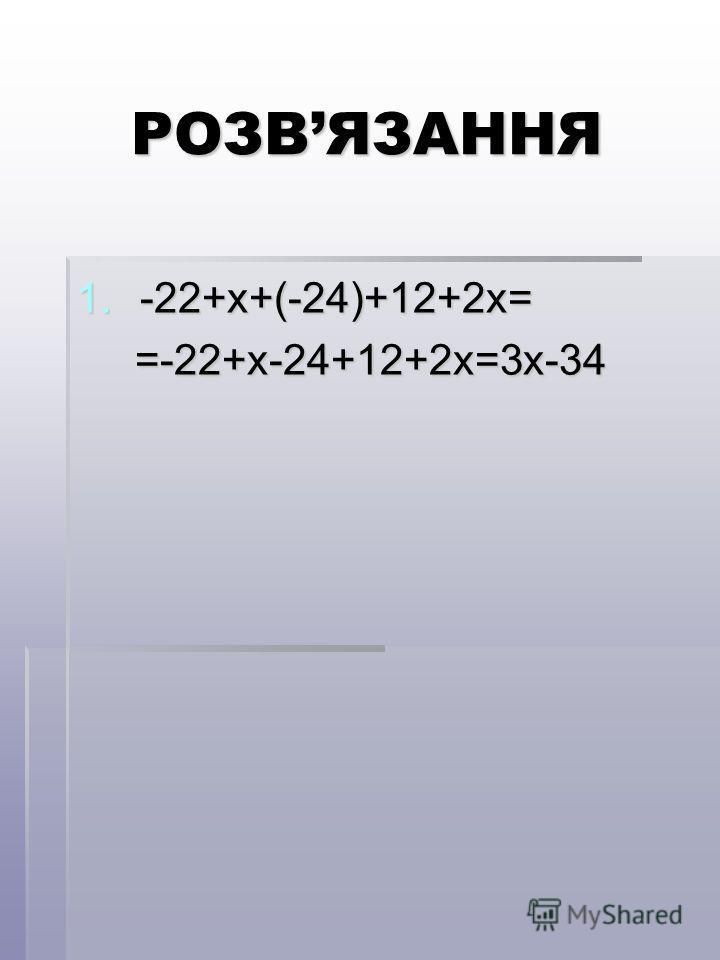РОЗВЯЗАННЯ 1.-22+х+(-24)+12+2х= =-22+х-24+12+2х=3х-34 =-22+х-24+12+2х=3х-34
