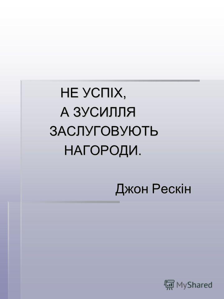 НЕ УСПІХ, НЕ УСПІХ, А ЗУСИЛЛЯ А ЗУСИЛЛЯ ЗАСЛУГОВУЮТЬ ЗАСЛУГОВУЮТЬ НАГОРОДИ. НАГОРОДИ. Джон Рескін Джон Рескін