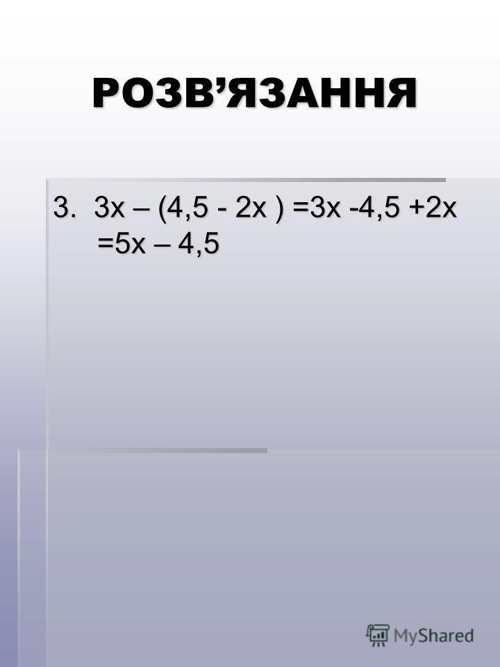 РОЗВЯЗАННЯ 3. 3х – (4,5 - 2х ) =3х -4,5 +2х =5х – 4,5