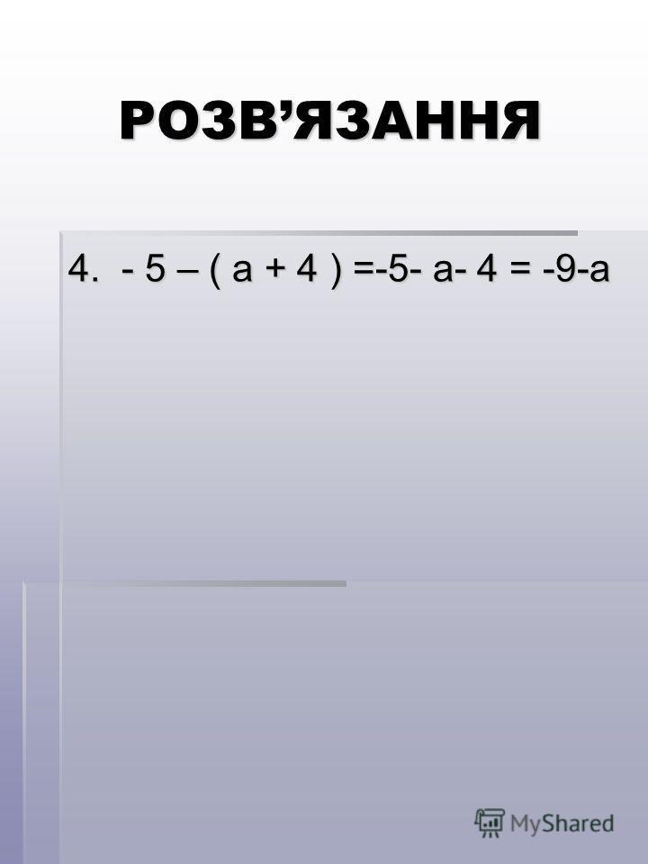 РОЗВЯЗАННЯ 4. - 5 – ( а + 4 ) =-5- а- 4 = -9-а