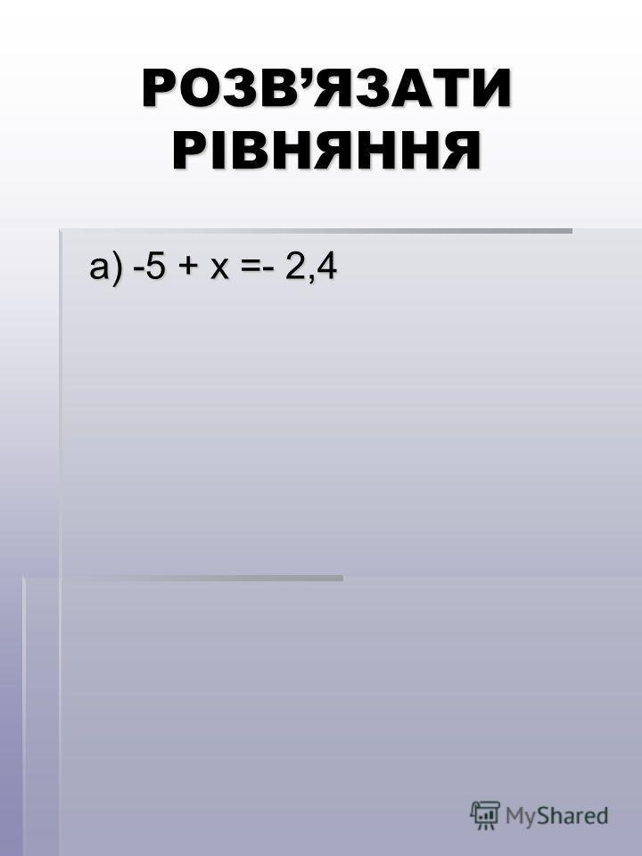 РОЗВЯЗАТИ РІВНЯННЯ a) -5 + x =- 2,4 a) -5 + x =- 2,4