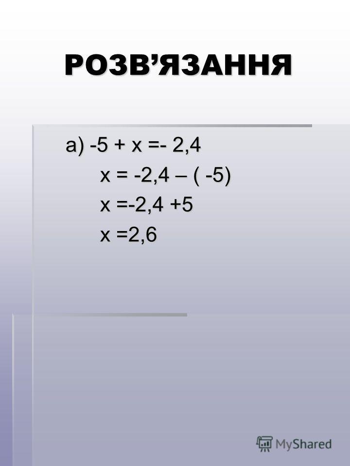 РОЗВЯЗАННЯ a) -5 + x =- 2,4 a) -5 + x =- 2,4 х = -2,4 – ( -5) х = -2,4 – ( -5) х =-2,4 +5 х =-2,4 +5 х =2,6 х =2,6