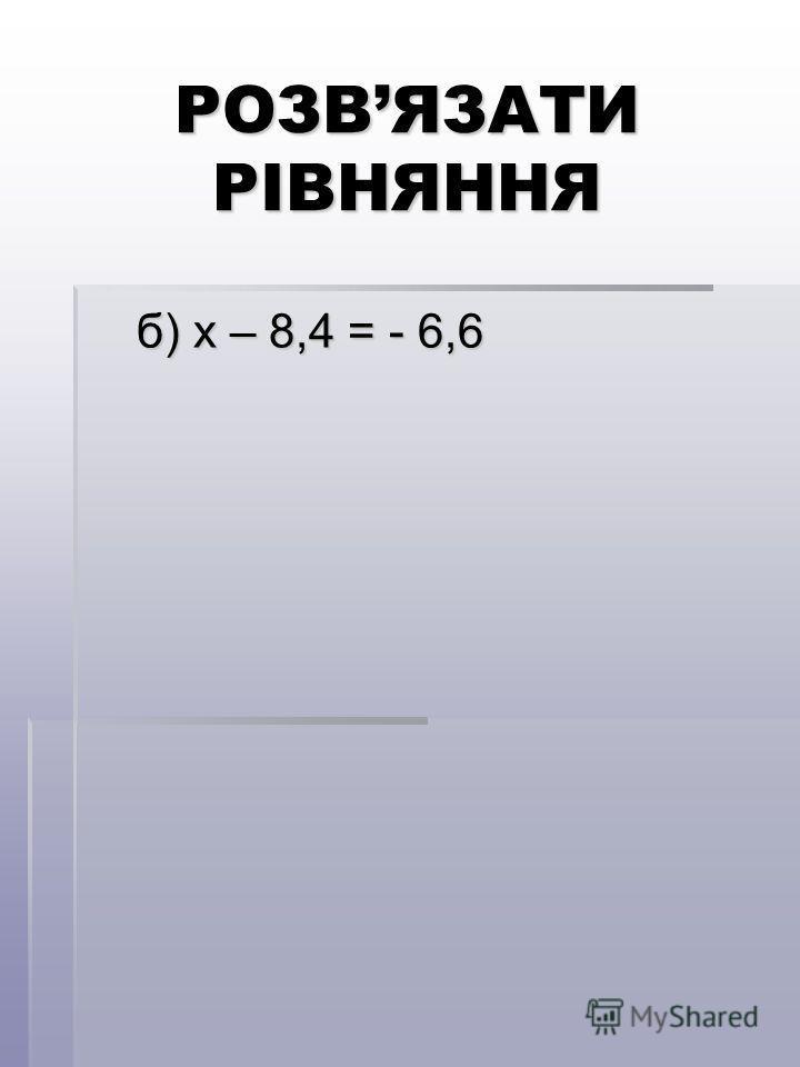 РОЗВЯЗАТИ РІВНЯННЯ б) х – 8,4 = - 6,6 б) х – 8,4 = - 6,6