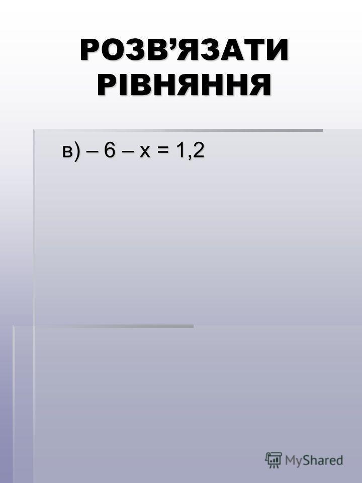 РОЗВЯЗАТИ РІВНЯННЯ в) – 6 – х = 1,2 в) – 6 – х = 1,2