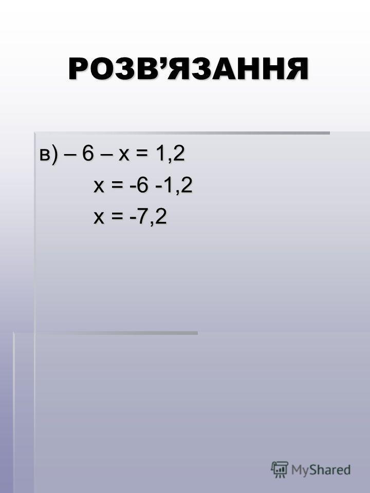 РОЗВЯЗАННЯ в) – 6 – х = 1,2 х = -6 -1,2 х = -6 -1,2 х = -7,2 х = -7,2