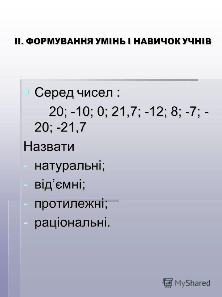 ІІ. ФОРМУВАННЯ УМІНЬ І НАВИЧОК УЧНІВ Серед чисел : Серед чисел : 20; -10; 0; 21,7; -12; 8; -7; - 20; -21,7 20; -10; 0; 21,7; -12; 8; -7; - 20; -21,7Назвати -натуральні; -відємні; -протилежні; -раціональні.