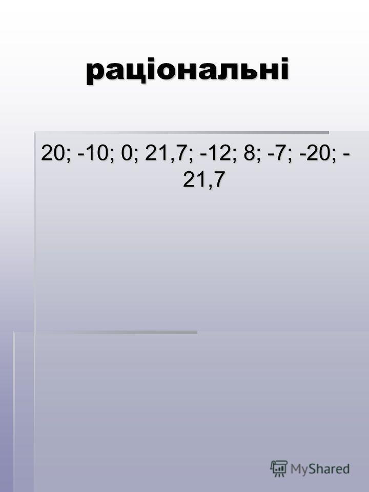 раціональні 20; -10; 0; 21,7; -12; 8; -7; -20; - 21,7