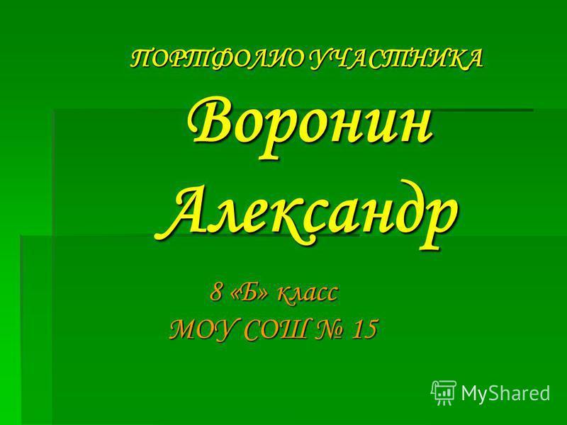 ПОРТФОЛИО УЧАСТНИКА Воронин Александр 8 «Б» класс МОУ СОШ 15
