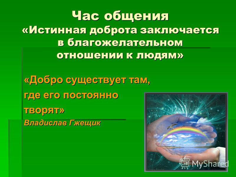 Час общения «Истинная доброта заключается в благожелательном отношении к людям» «Добро существует там, где его постоянно творят» Владислав Гжещик