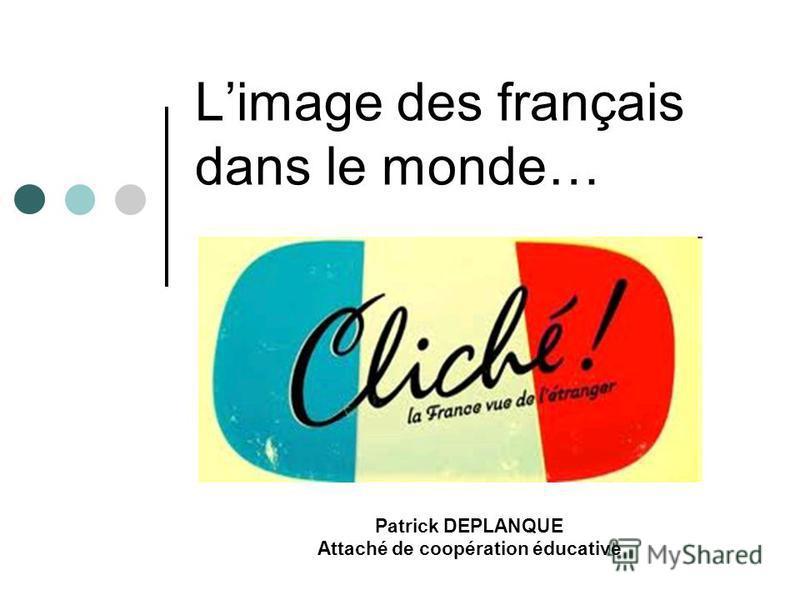 Limage des français dans le monde… Patrick DEPLANQUE Attaché de coopération éducative