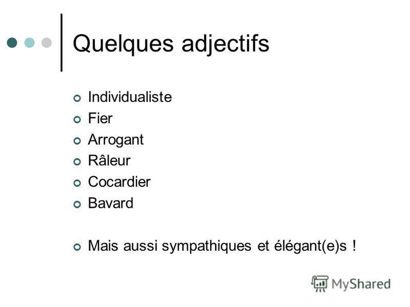 Quelques adjectifs Individualiste Fier Arrogant Râleur Cocardier Bavard Mais aussi sympathiques et élégant(e)s !
