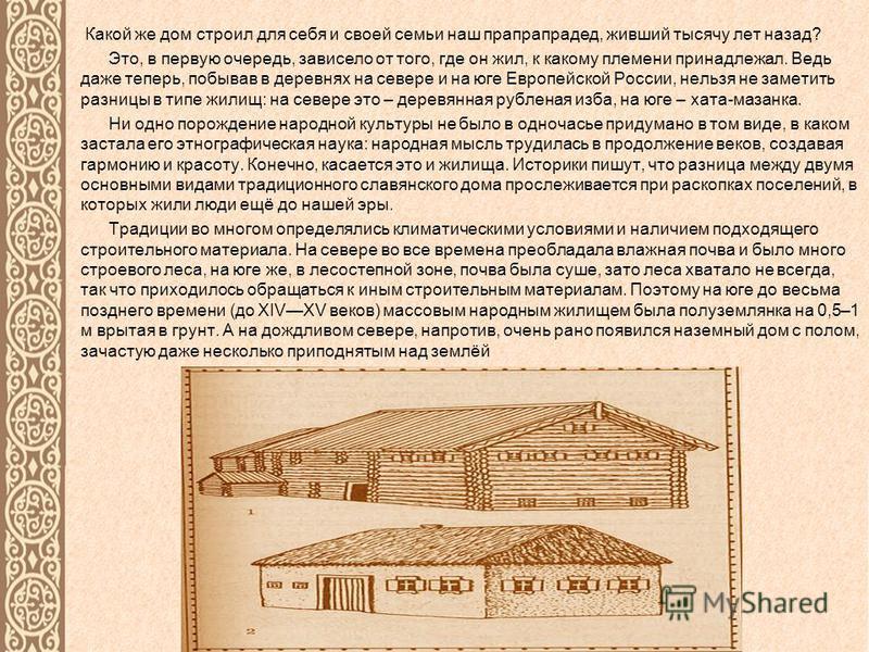 Какой же дом строил для себя и своей семьи наш прапрапрадед, живший тысячу лет назад? Это, в первую очередь, зависело от того, где он жил, к какому племени принадлежал. Ведь даже теперь, побывав в деревнях на севере и на юге Европейской России, нельз