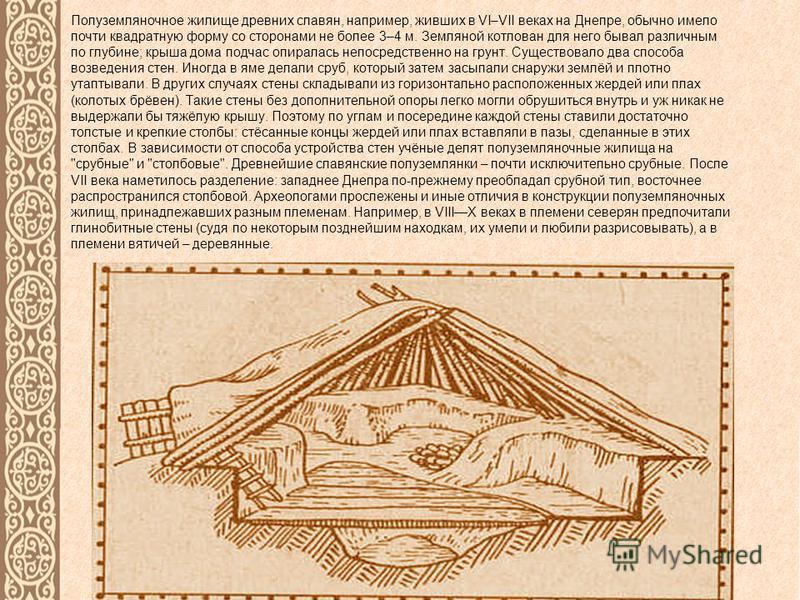 Полуземляночное жилище древних славян, например, живших в VI–VII веках на Днепре, обычно имело почти квадратную форму со сторонами не более 3–4 м. Земляной котлован для него бывал различным по глубине; крыша дома подчас опиралась непосредственно на г