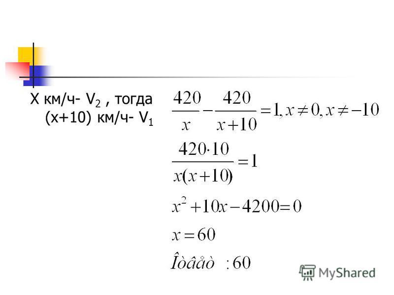 Х км/ч- V 2, тогда (х+10) км/ч- V 1