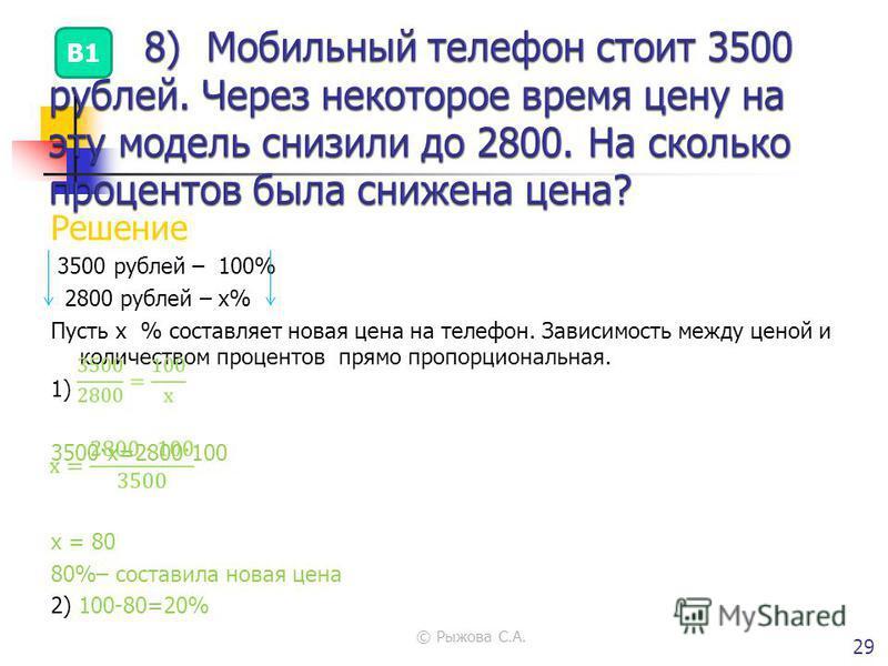 © Рыжова С.А. 29 Решение 3500 рублей – 100% 2800 рублей – х% Пусть х % составляет новая цена на телефон. Зависимость между ценой и количеством процентов прямо пропорциональная. 1) 3500·х=2800·100 х = 80 80%– составила новая цена 2) 100-80=20% Ответ :