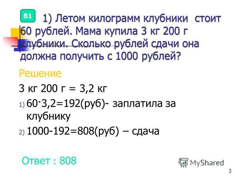 © Рыжова С.А. 3 Решение 3 кг 200 г = 3,2 кг 1) 60·3,2=192(руб)- заплатила за клубнику 2) 1000-192=808(руб) – сдача Ответ : 808 В1
