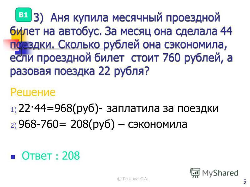 © Рыжова С.А. 5 Решение 1) 22·44=968(руб)- заплатила за поездки 2) 968-760= 208(руб) – сэкономила Ответ : 208 В1