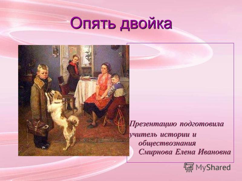 Опять двойка Презентацию подготовила учитель истории и обществознания Смирнова Елена Ивановна